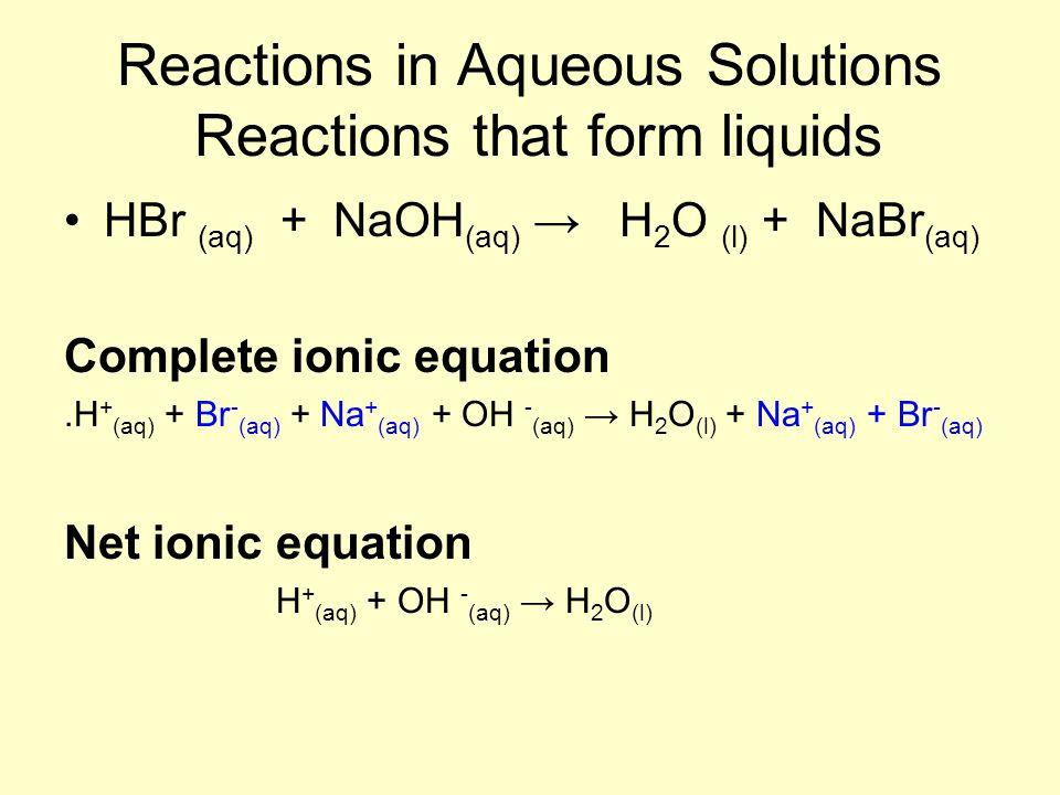Reactions in Aqueous Solutions Reactions that form liquids HBr (aq) + NaOH (aq) → H 2 O (l) + NaBr (aq) Complete ionic equation.H + (aq) + Br - (aq) +