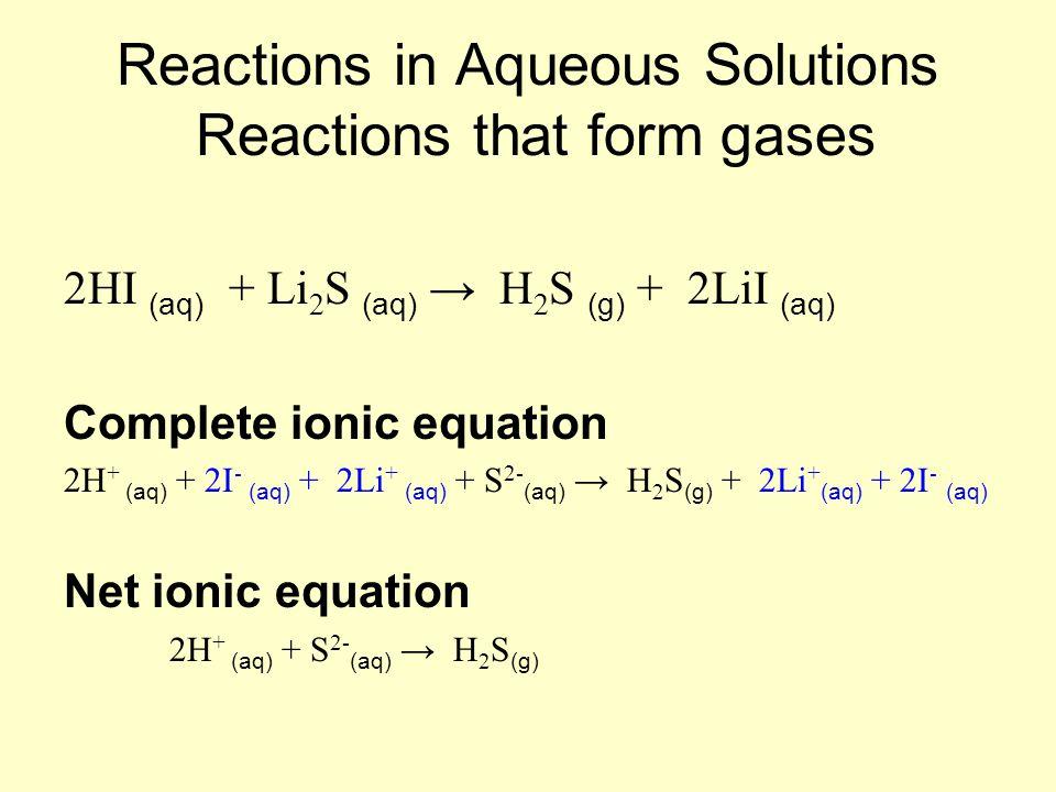 Reactions in Aqueous Solutions Reactions that form gases 2HI (aq) + Li 2 S (aq) → H 2 S (g) + 2LiI (aq) Complete ionic equation 2H + (aq) + 2I - (aq)