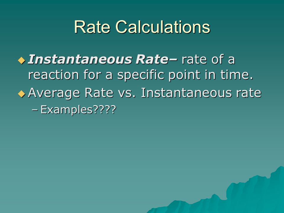 Rate Calculations  Instantaneous Rate– rate of a reaction for a specific point in time.  Average Rate vs. Instantaneous rate –Examples????