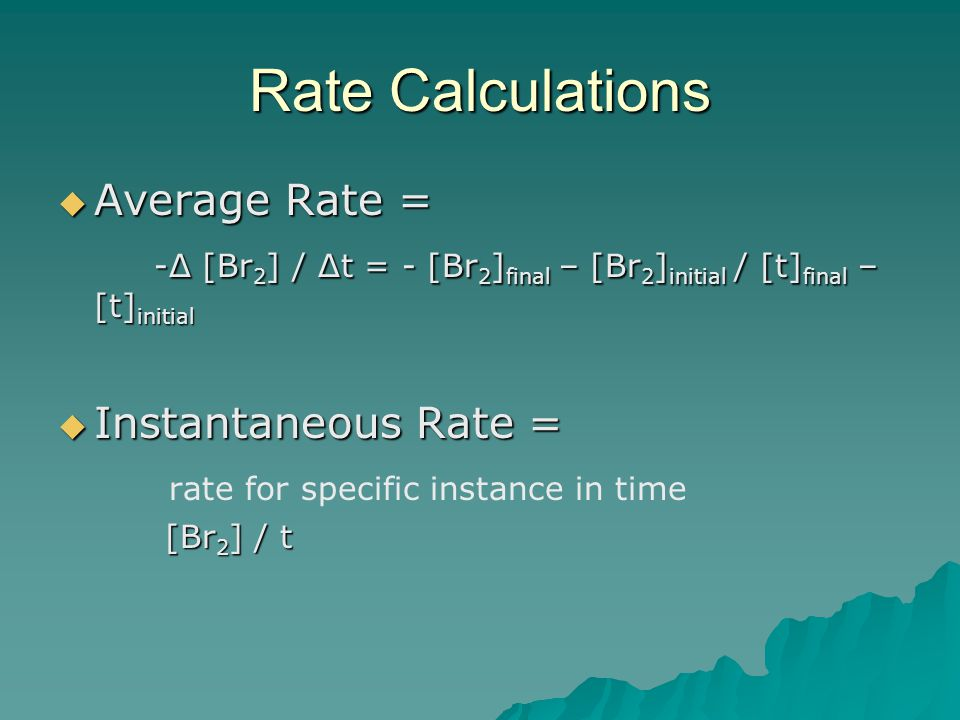 Rate Calculations  Average Rate = -Δ [Br 2 ] / Δt = - [Br 2 ] final – [Br 2 ] initial / [t] final – [t] initial  Instantaneous Rate = rate for speci
