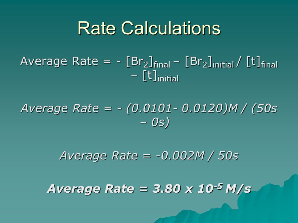 Rate Calculations Average Rate = - [Br 2 ] final – [Br 2 ] initial / [t] final – [t] initial Average Rate = - (0.0101- 0.0120)M / (50s – 0s) Average Rate = -0.002M / 50s Average Rate = 3.80 x 10 -5 M/s