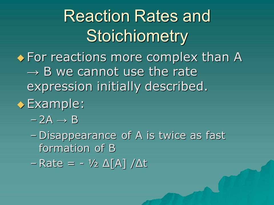 Reaction Rates and Stoichiometry  For reactions more complex than A → B we cannot use the rate expression initially described.  Example: –2A → B –Di