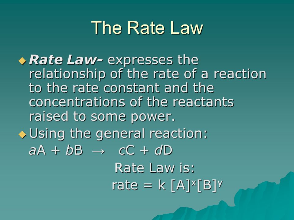 The Rate Law  Rate Law- expresses the relationship of the rate of a reaction to the rate constant and the concentrations of the reactants raised to some power.