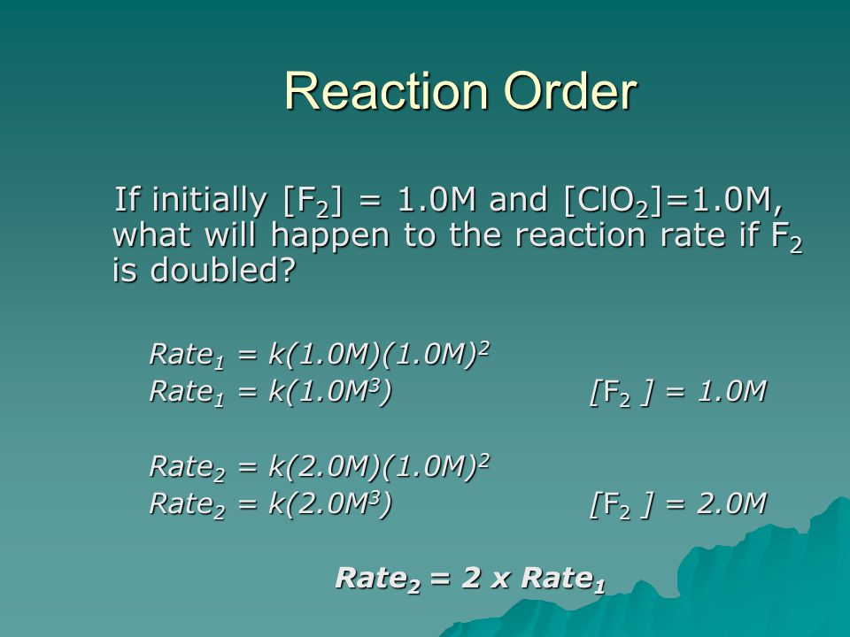 Reaction Order If initially [F 2 ] = 1.0M and [ClO 2 ]=1.0M, what will happen to the reaction rate if F 2 is doubled? If initially [F 2 ] = 1.0M and [