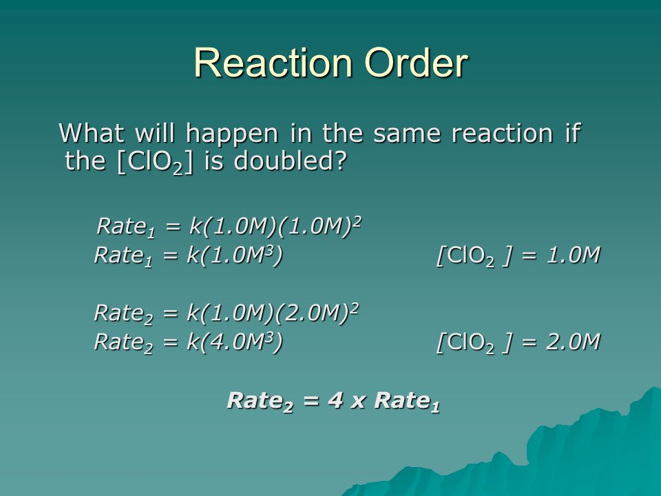 Reaction Order What will happen in the same reaction if the [ClO 2 ] is doubled? What will happen in the same reaction if the [ClO 2 ] is doubled? Rat