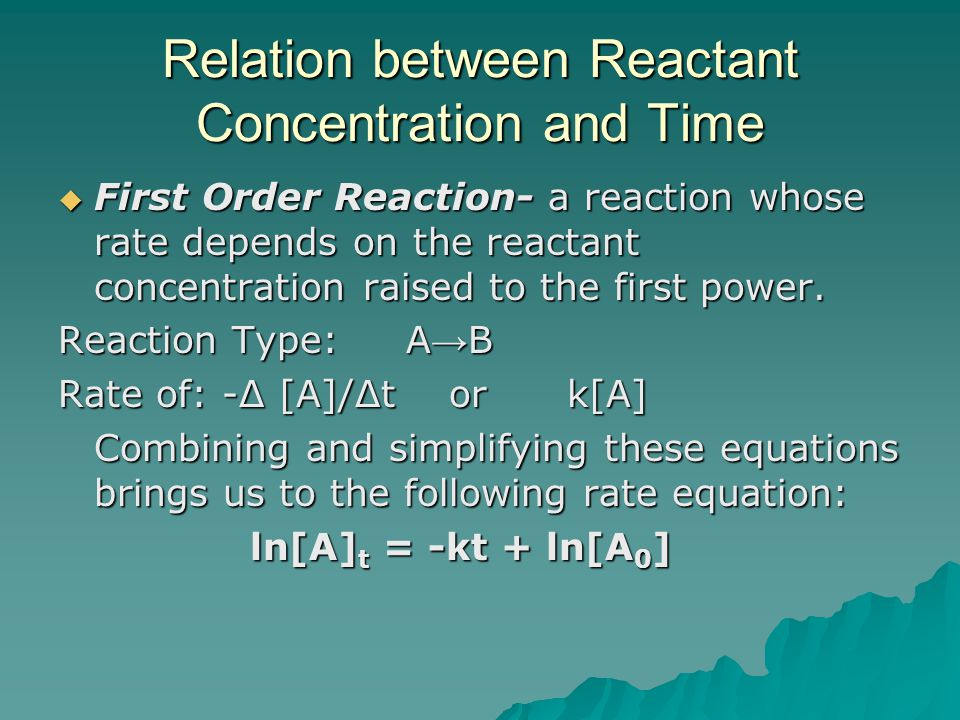 Relation between Reactant Concentration and Time  First Order Reaction- a reaction whose rate depends on the reactant concentration raised to the first power.