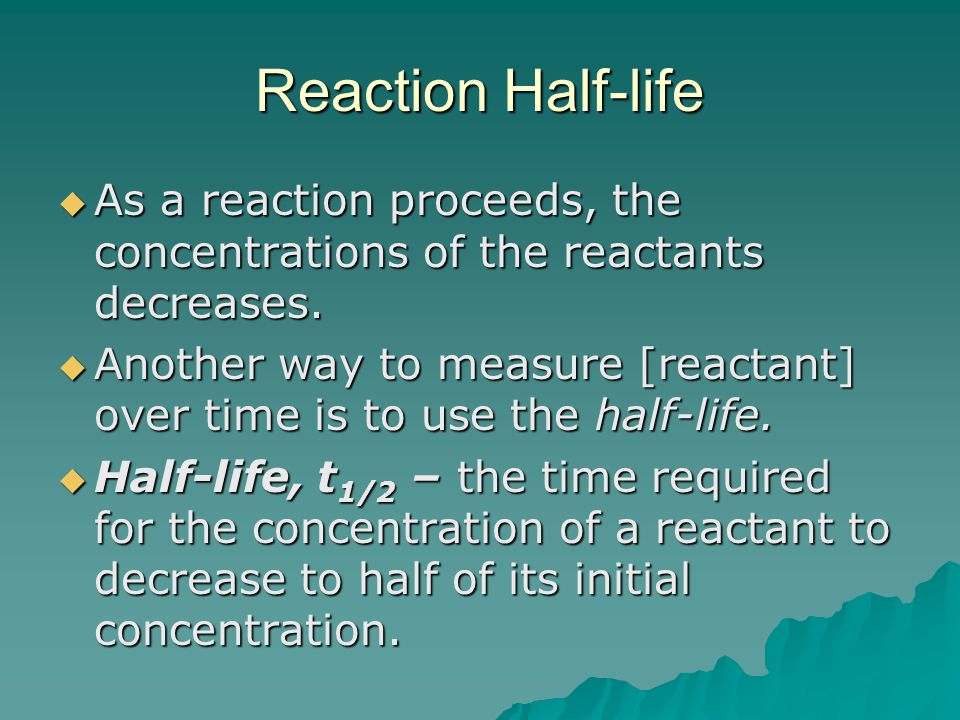 Reaction Half-life  As a reaction proceeds, the concentrations of the reactants decreases.  Another way to measure [reactant] over time is to use th