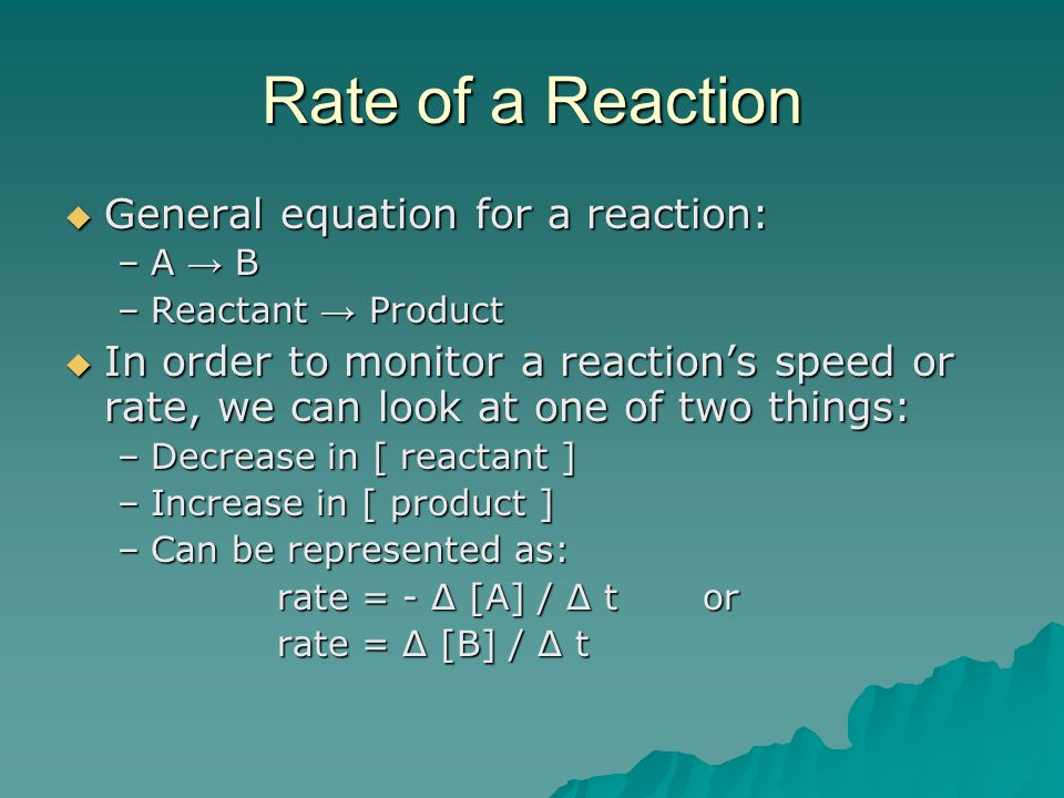 Rate of a Reaction  General equation for a reaction: –A → B –Reactant → Product  In order to monitor a reaction's speed or rate, we can look at one
