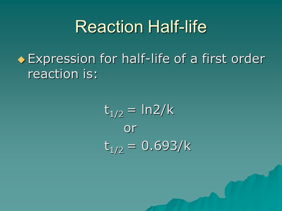 Reaction Half-life  Expression for half-life of a first order reaction is: t 1/2 = ln2/k t 1/2 = ln2/k or or t 1/2 = 0.693/k t 1/2 = 0.693/k