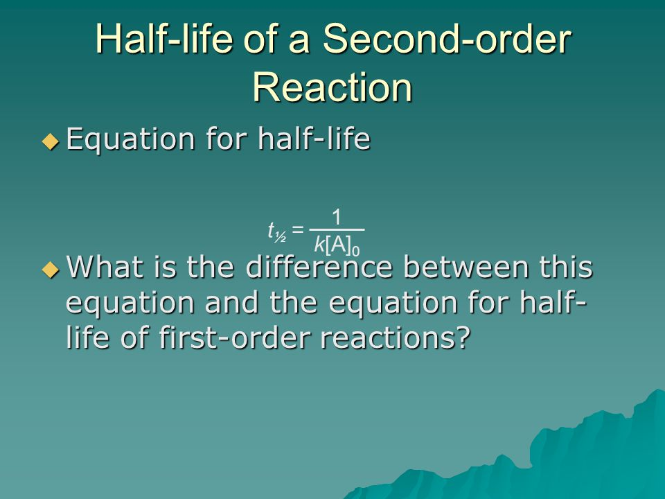 Half-life of a Second-order Reaction  Equation for half-life  What is the difference between this equation and the equation for half- life of first-