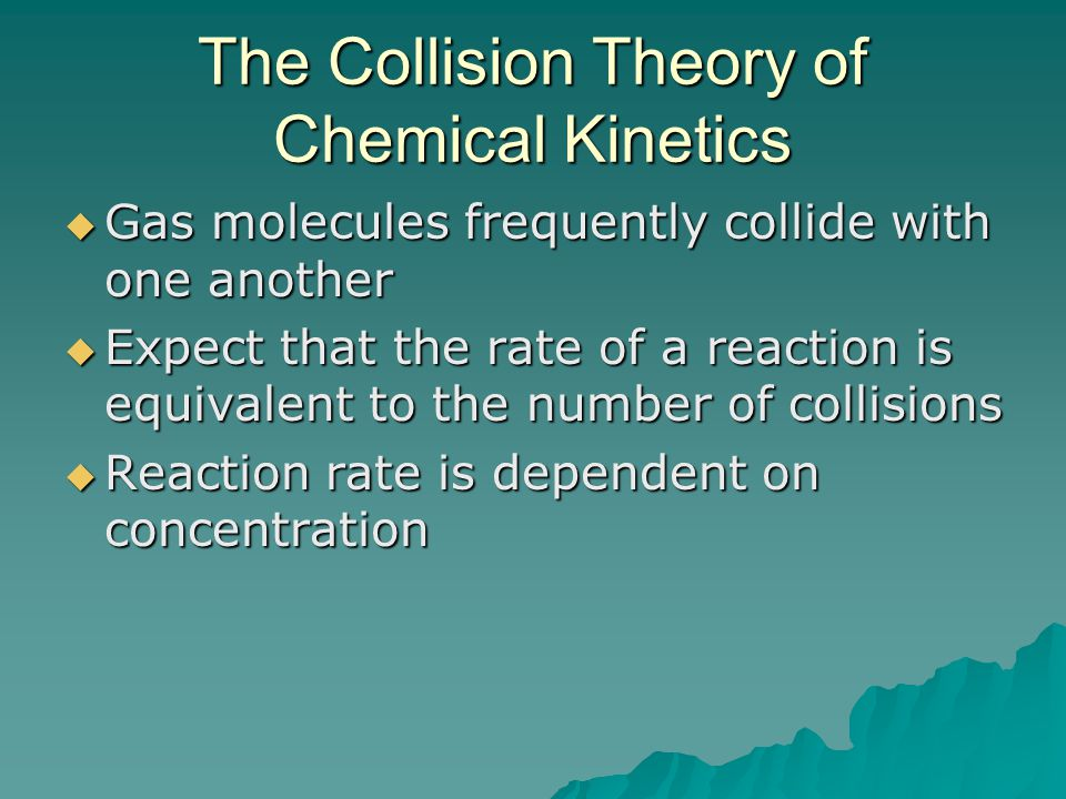 The Collision Theory of Chemical Kinetics  Gas molecules frequently collide with one another  Expect that the rate of a reaction is equivalent to the number of collisions  Reaction rate is dependent on concentration