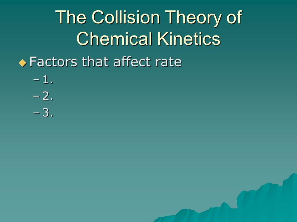The Collision Theory of Chemical Kinetics  Factors that affect rate –1. –2. –3.