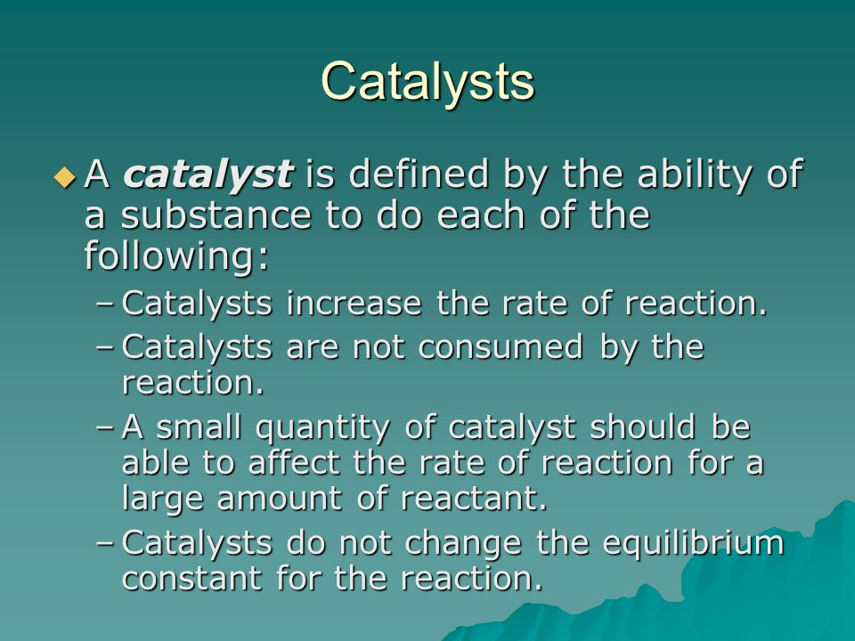 Catalysts  A catalyst is defined by the ability of a substance to do each of the following: –Catalysts increase the rate of reaction.