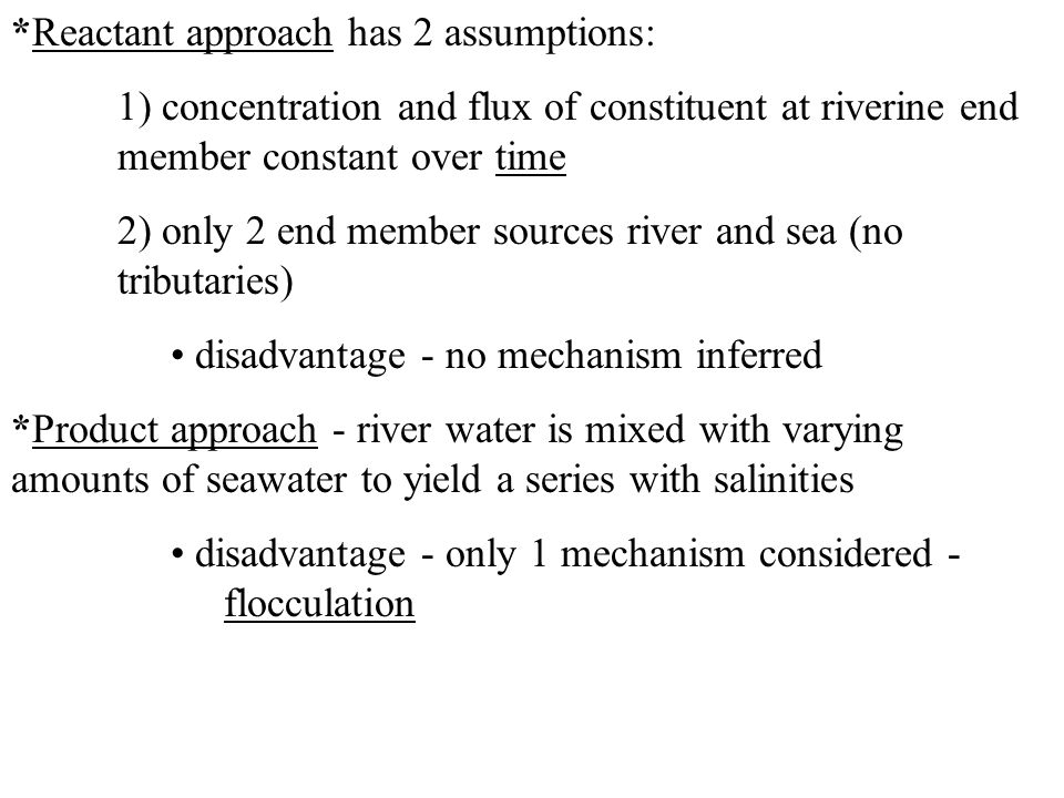 *Reactant approach has 2 assumptions: 1) concentration and flux of constituent at riverine end member constant over time 2) only 2 end member sources river and sea (no tributaries) disadvantage - no mechanism inferred *Product approach - river water is mixed with varying amounts of seawater to yield a series with salinities disadvantage - only 1 mechanism considered - flocculation