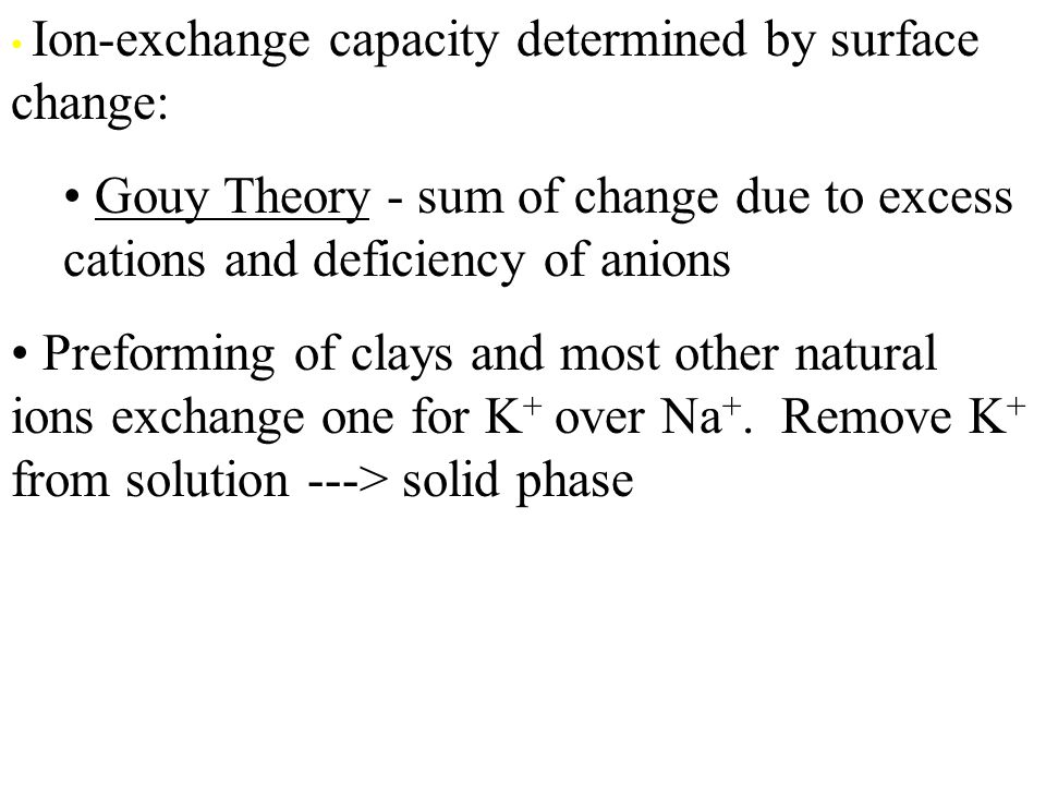 Ion-exchange capacity determined by surface change: Gouy Theory - sum of change due to excess cations and deficiency of anions Preforming of clays and most other natural ions exchange one for K + over Na +.