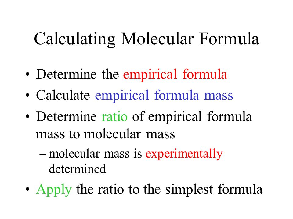 Calculating Molecular Formula Determine the empirical formula Calculate empirical formula mass Determine ratio of empirical formula mass to molecular mass –molecular mass is experimentally determined Apply the ratio to the simplest formula