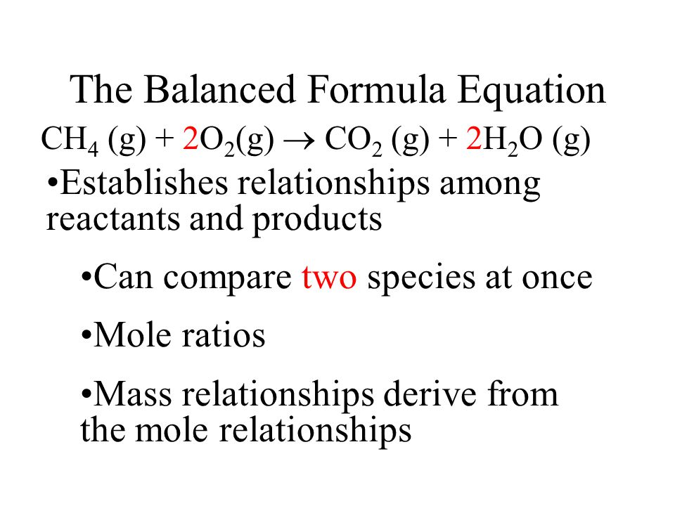 The Balanced Formula Equation CH 4 (g) + 2O 2 (g)  CO 2 (g) + 2H 2 O (g) Establishes relationships among reactants and products Can compare two species at once Mole ratios Mass relationships derive from the mole relationships