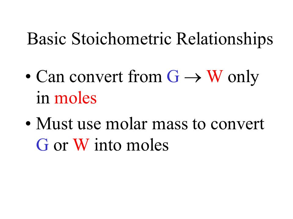 Basic Stoichometric Relationships Can convert from G  W only in moles Must use molar mass to convert G or W into moles