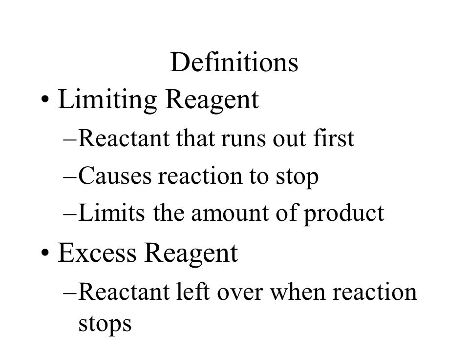 Definitions Limiting Reagent –Reactant that runs out first –Causes reaction to stop –Limits the amount of product Excess Reagent –Reactant left over when reaction stops