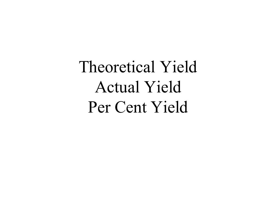 Theoretical Yield Actual Yield Per Cent Yield
