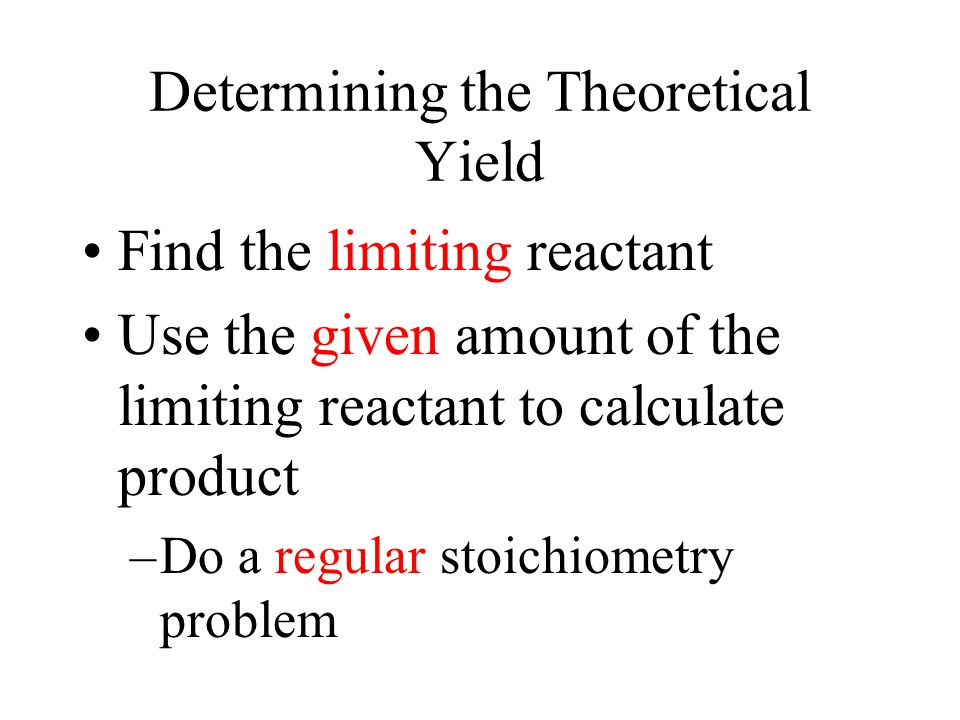 Determining the Theoretical Yield Find the limiting reactant Use the given amount of the limiting reactant to calculate product –Do a regular stoichiometry problem