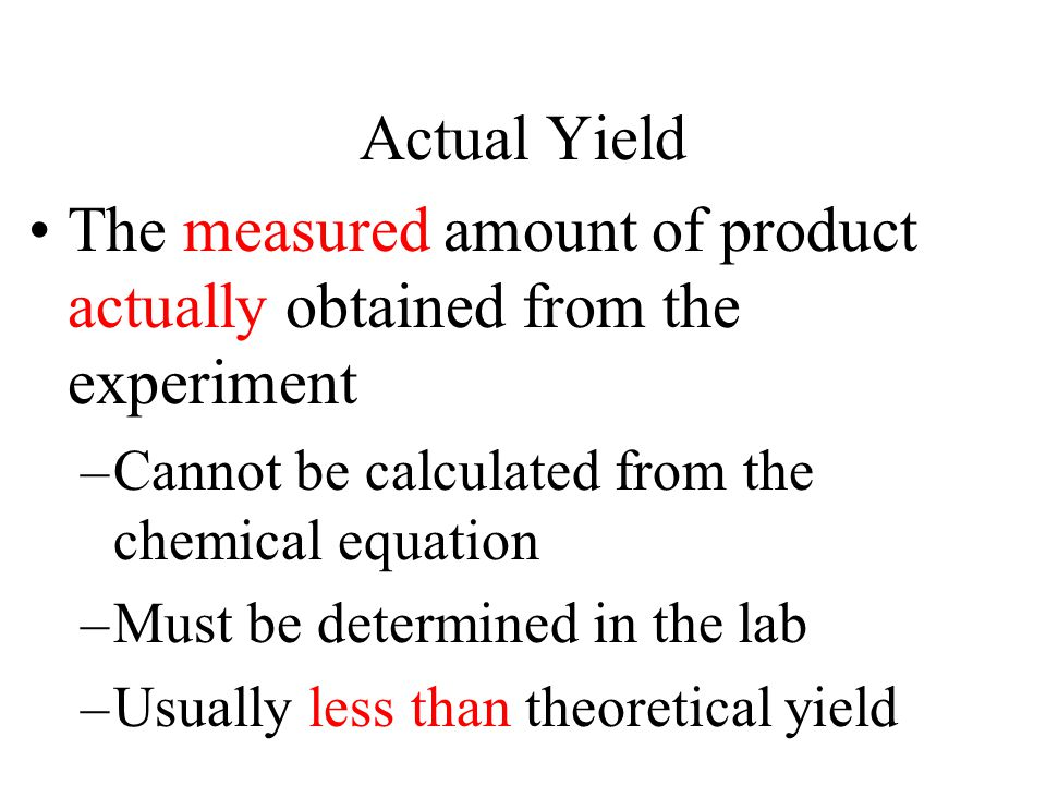 Actual Yield The measured amount of product actually obtained from the experiment –Cannot be calculated from the chemical equation –Must be determined in the lab –Usually less than theoretical yield