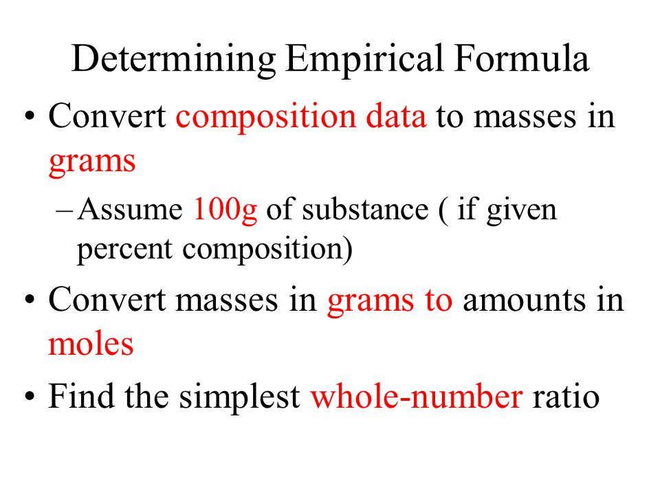 Determining Empirical Formula Convert composition data to masses in grams –Assume 100g of substance ( if given percent composition) Convert masses in grams to amounts in moles Find the simplest whole-number ratio