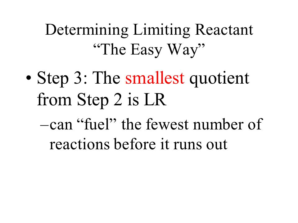 Determining Limiting Reactant The Easy Way Step 3: The smallest quotient from Step 2 is LR –can fuel the fewest number of reactions before it runs out