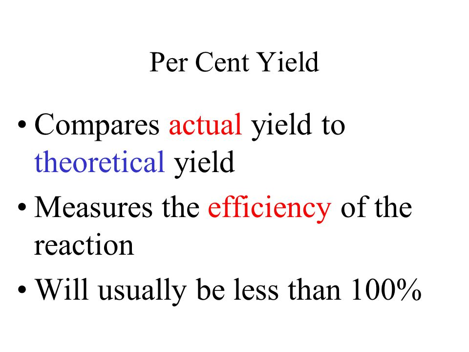 Per Cent Yield Compares actual yield to theoretical yield Measures the efficiency of the reaction Will usually be less than 100%