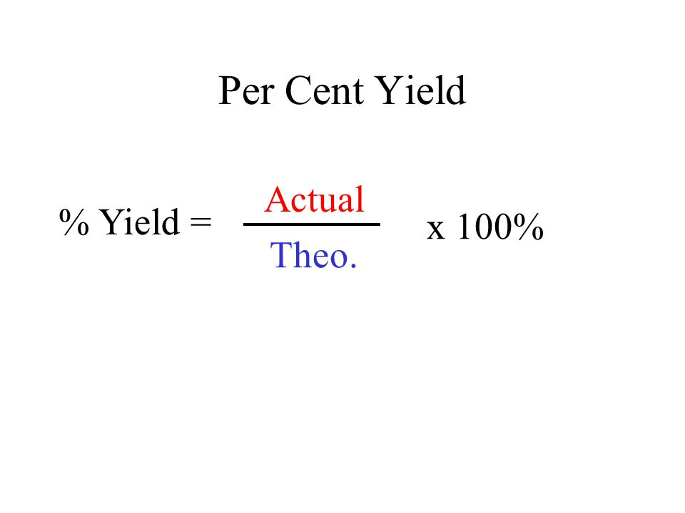 Per Cent Yield % Yield = x 100% Part Whole Actual Theo.