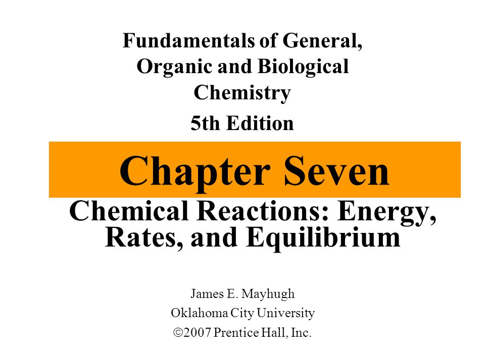 Chapter Seven Chemical Reactions: Energy, Rates, and Equilibrium Fundamentals of General, Organic and Biological Chemistry 5th Edition James E.