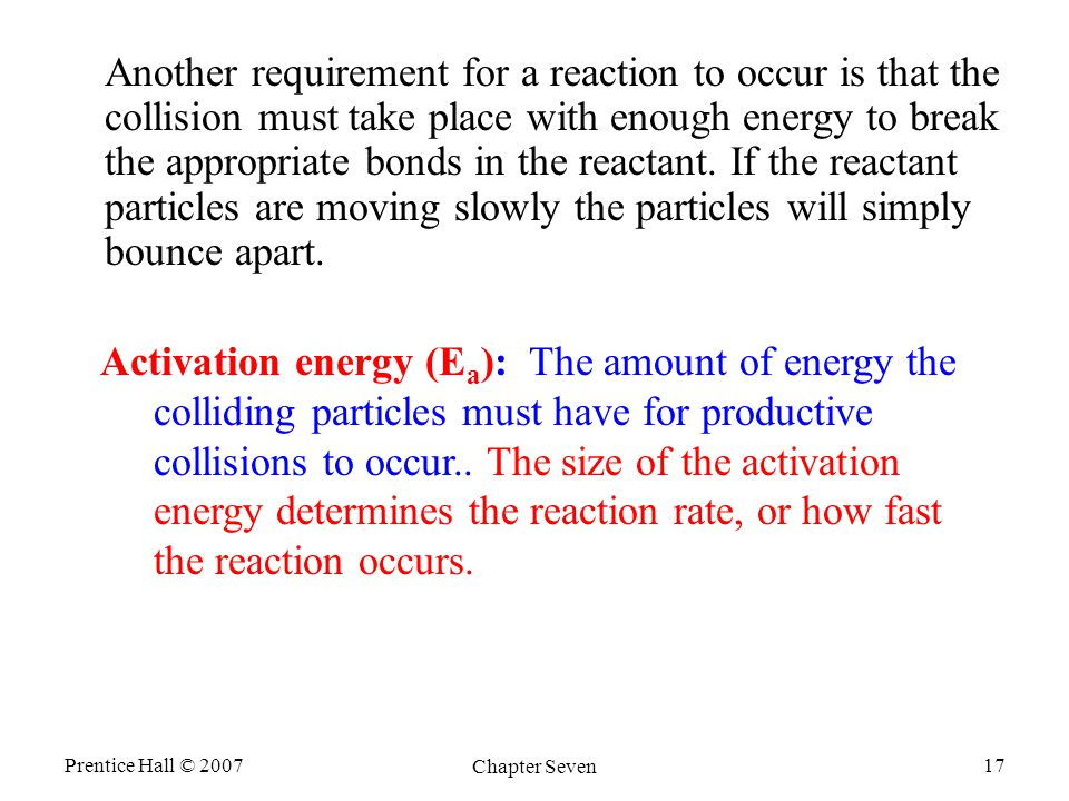 Prentice Hall © 2007 Chapter Seven 17 Another requirement for a reaction to occur is that the collision must take place with enough energy to break the appropriate bonds in the reactant.