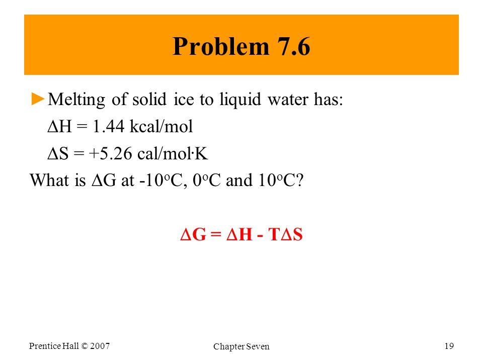 Problem 7.6 ►Melting of solid ice to liquid water has:  H = 1.44 kcal/mol  S = +5.26 cal/mol.