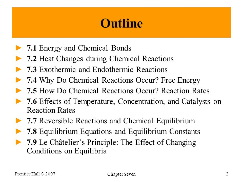 Prentice Hall © 2007 Chapter Seven 2 Outline ►7.1 Energy and Chemical Bonds ►7.2 Heat Changes during Chemical Reactions ►7.3 Exothermic and Endothermic Reactions ►7.4 Why Do Chemical Reactions Occur.
