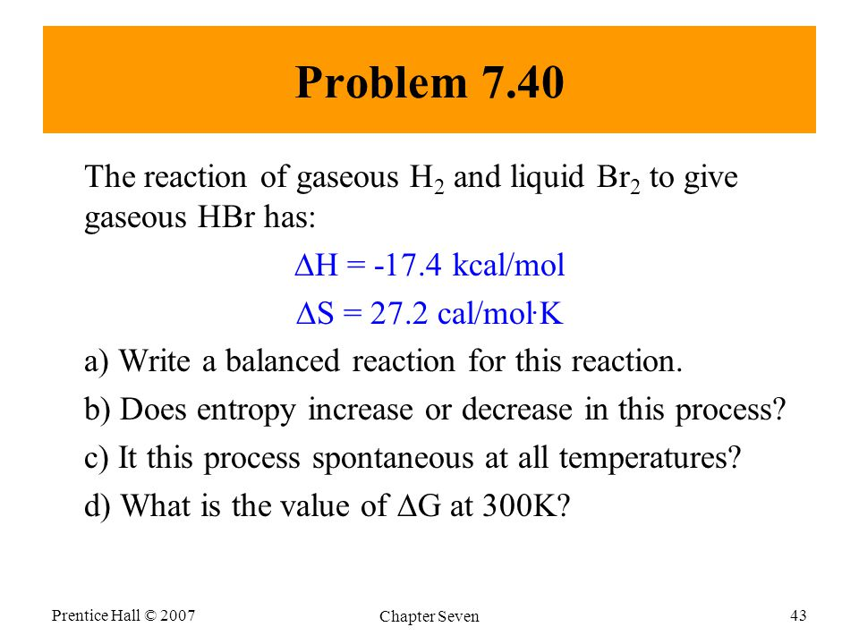 Problem 7.40 The reaction of gaseous H 2 and liquid Br 2 to give gaseous HBr has:  H = -17.4 kcal/mol  S = 27.2 cal/mol.