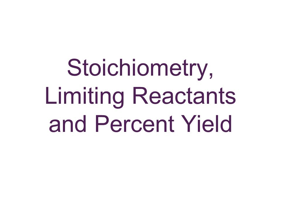 Stoichiometry, Limiting Reactants and Percent Yield