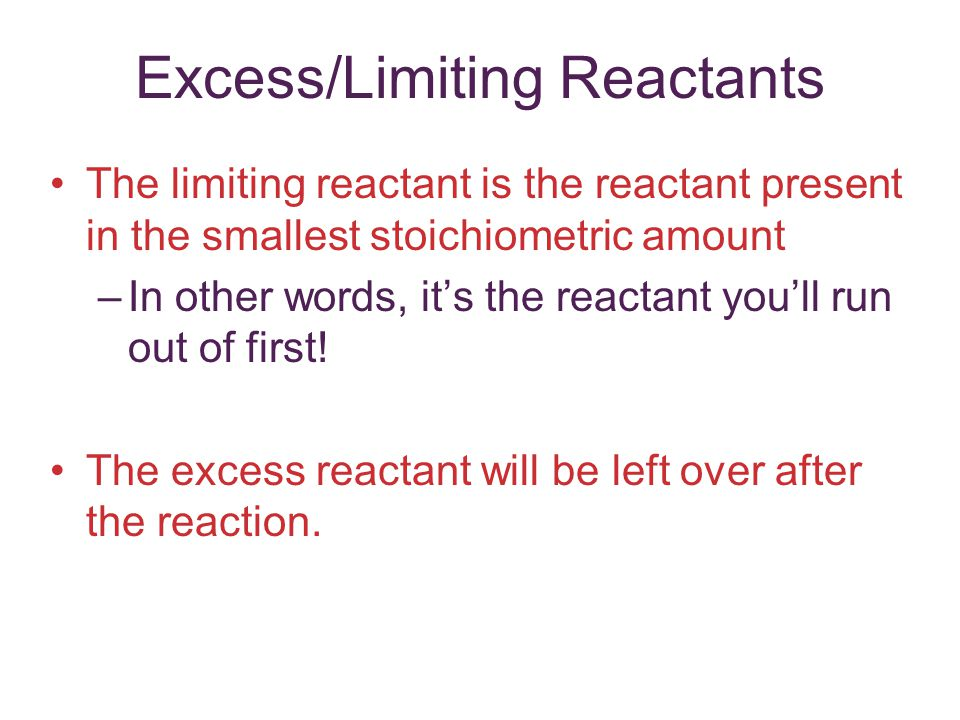 Excess/Limiting Reactants The limiting reactant is the reactant present in the smallest stoichiometric amount –In other words, it's the reactant you'l