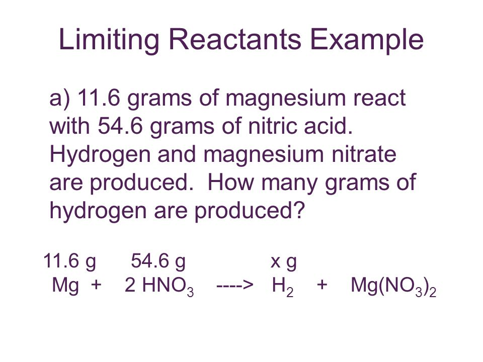 Limiting Reactants Example a) 11.6 grams of magnesium react with 54.6 grams of nitric acid. Hydrogen and magnesium nitrate are produced. How many gram