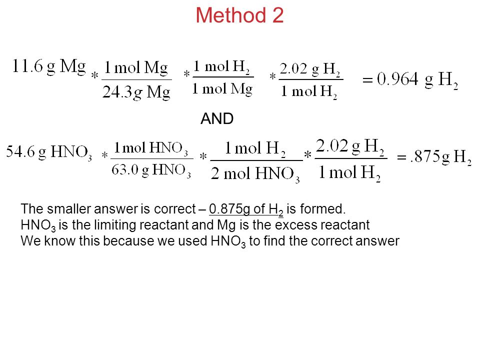 Method 2 AND The smaller answer is correct – 0.875g of H 2 is formed. HNO 3 is the limiting reactant and Mg is the excess reactant We know this becaus
