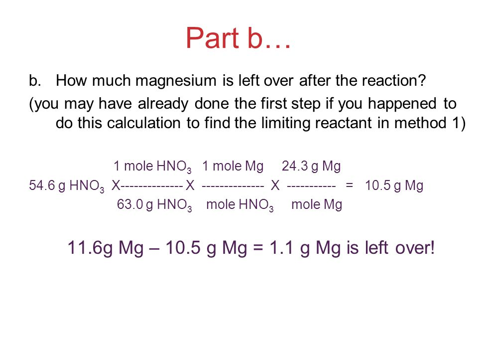 Part b… b.How much magnesium is left over after the reaction? (you may have already done the first step if you happened to do this calculation to find