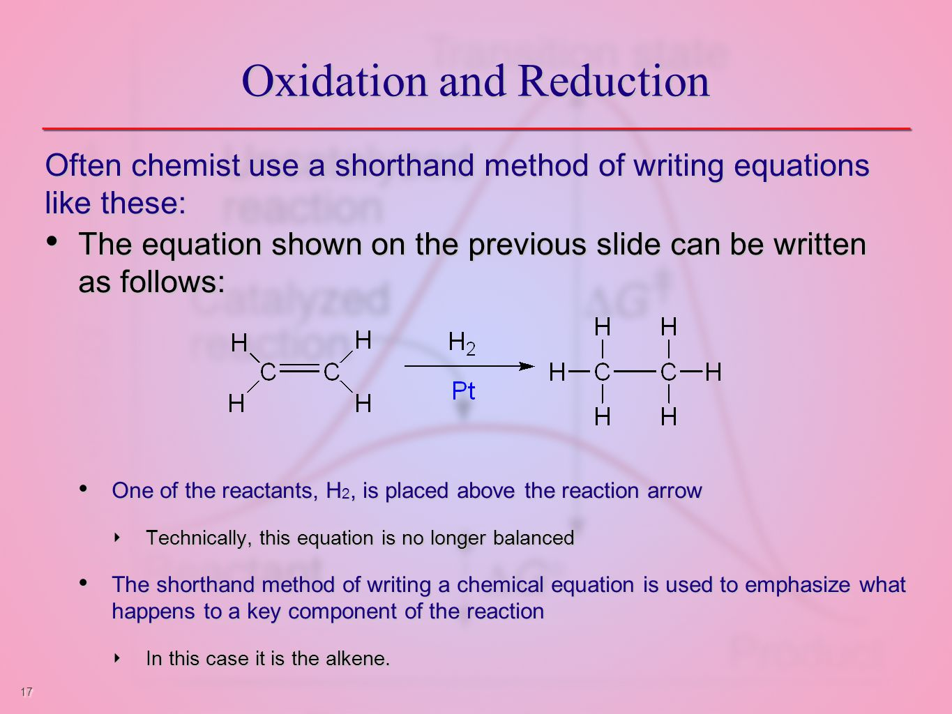 17 Oxidation and Reduction Often chemist use a shorthand method of writing equations like these: The equation shown on the previous slide can be written as follows: The equation shown on the previous slide can be written as follows: One of the reactants, H 2, is placed above the reaction arrow One of the reactants, H 2, is placed above the reaction arrow ‣ Technically, this equation is no longer balanced The shorthand method of writing a chemical equation is used to emphasize what happens to a key component of the reaction The shorthand method of writing a chemical equation is used to emphasize what happens to a key component of the reaction ‣ In this case it is the alkene.
