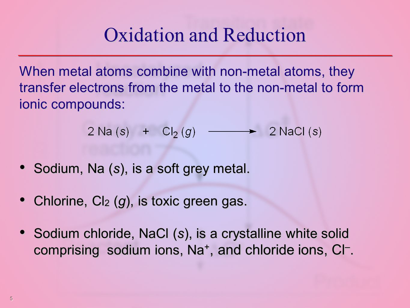 5 Oxidation and Reduction When metal atoms combine with non-metal atoms, they transfer electrons from the metal to the non-metal to form ionic compounds: Sodium, Na (s), is a soft grey metal.