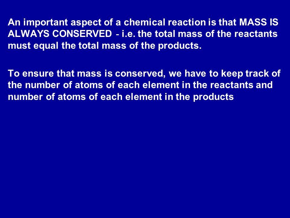 An important aspect of a chemical reaction is that MASS IS ALWAYS CONSERVED - i.e.