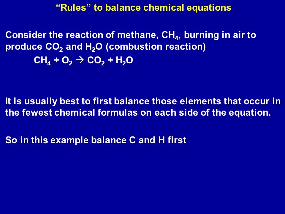 Rules to balance chemical equations Consider the reaction of methane, CH 4, burning in air to produce CO 2 and H 2 O (combustion reaction) CH 4 + O 2  CO 2 + H 2 O It is usually best to first balance those elements that occur in the fewest chemical formulas on each side of the equation.