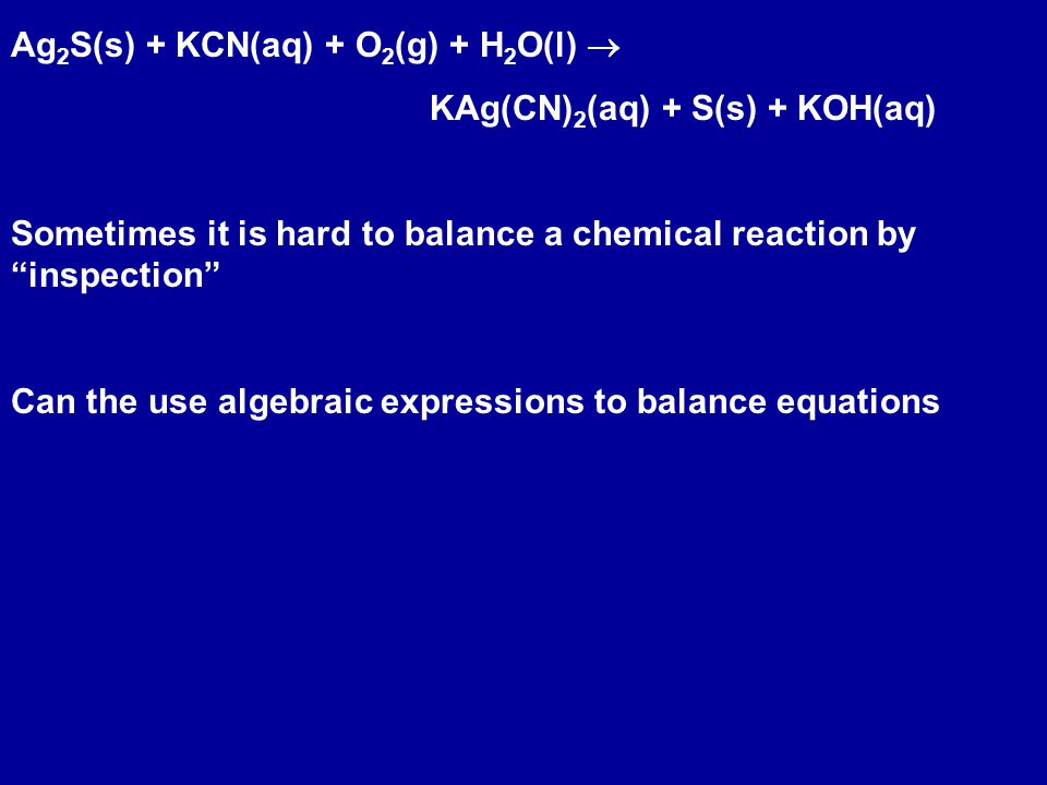 Ag 2 S(s) + KCN(aq) + O 2 (g) + H 2 O(l)  KAg(CN) 2 (aq) + S(s) + KOH(aq) Sometimes it is hard to balance a chemical reaction by inspection Can the use algebraic expressions to balance equations