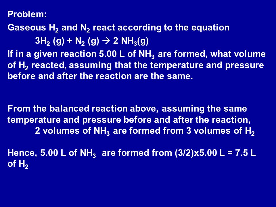 Problem: Gaseous H 2 and N 2 react according to the equation 3H 2 (g) + N 2 (g)  2 NH 3 (g) If in a given reaction 5.00 L of NH 3 are formed, what volume of H 2 reacted, assuming that the temperature and pressure before and after the reaction are the same.