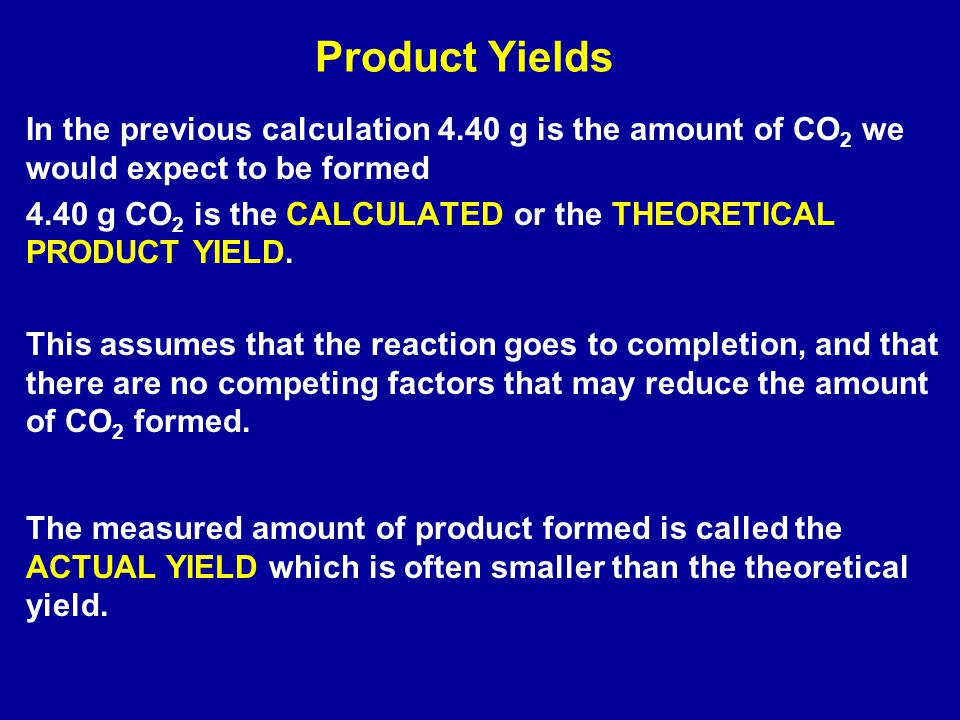 Product Yields In the previous calculation 4.40 g is the amount of CO 2 we would expect to be formed 4.40 g CO 2 is the CALCULATED or the THEORETICAL PRODUCT YIELD.