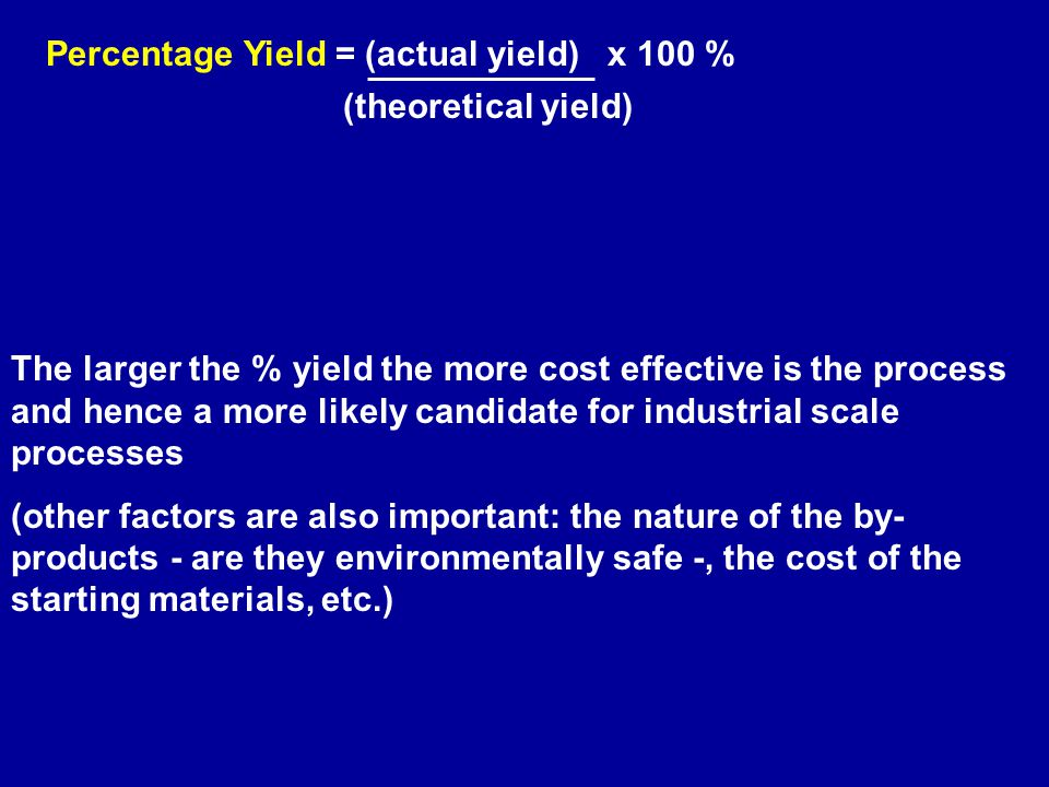 (theoretical yield) Percentage Yield = (actual yield) x 100 % The larger the % yield the more cost effective is the process and hence a more likely candidate for industrial scale processes (other factors are also important: the nature of the by- products - are they environmentally safe -, the cost of the starting materials, etc.)