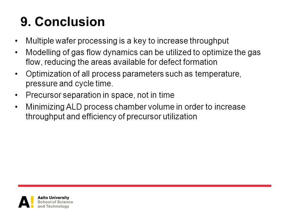 9. Conclusion Multiple wafer processing is a key to increase throughput Modelling of gas flow dynamics can be utilized to optimize the gas flow, reduc