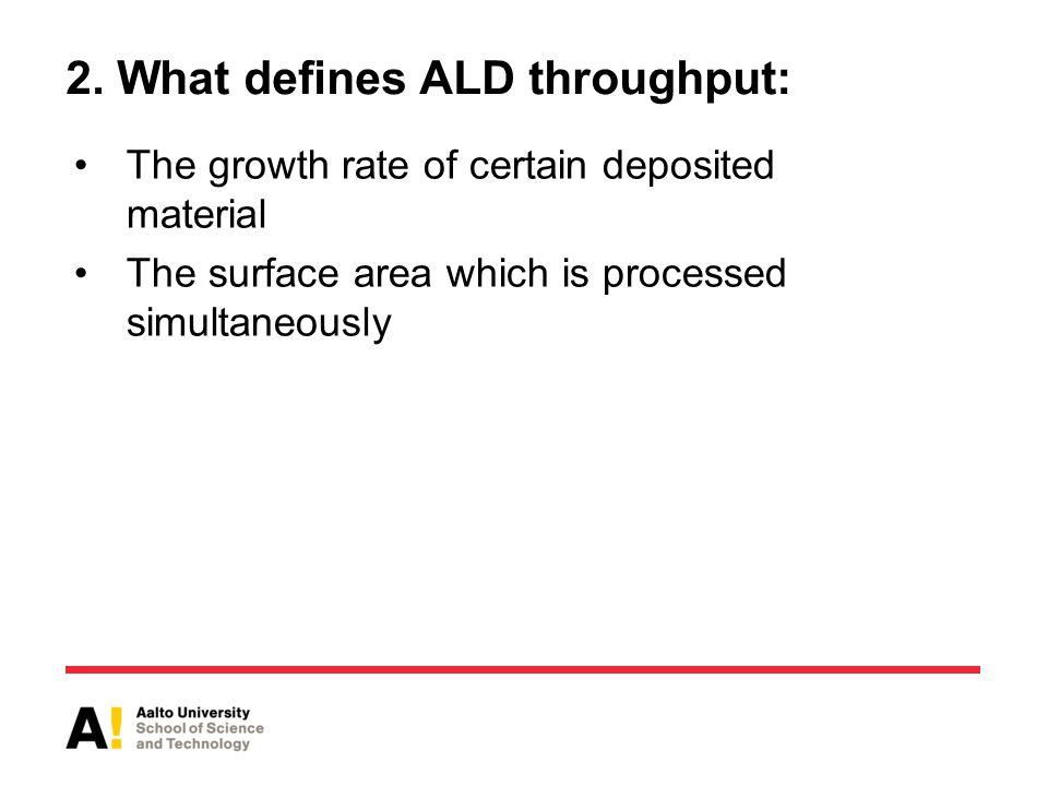 2. What defines ALD throughput: The growth rate of certain deposited material The surface area which is processed simultaneously